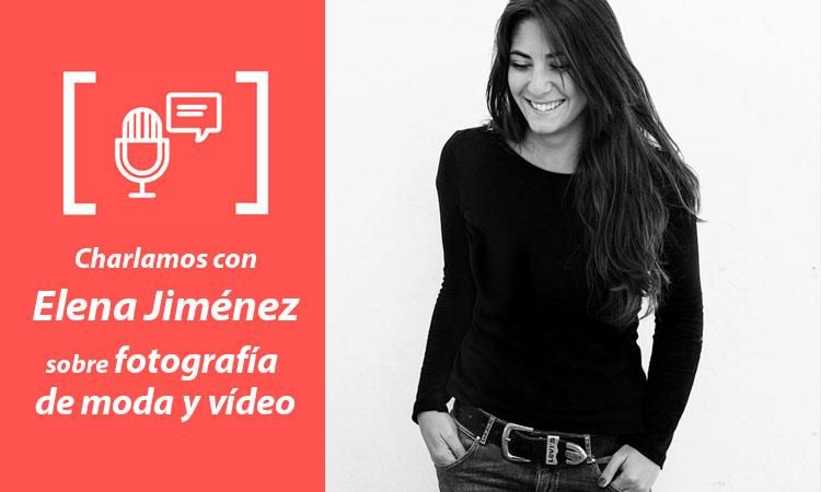 Entrevista Elena Jiménez - Fotografía de moda y vídeo